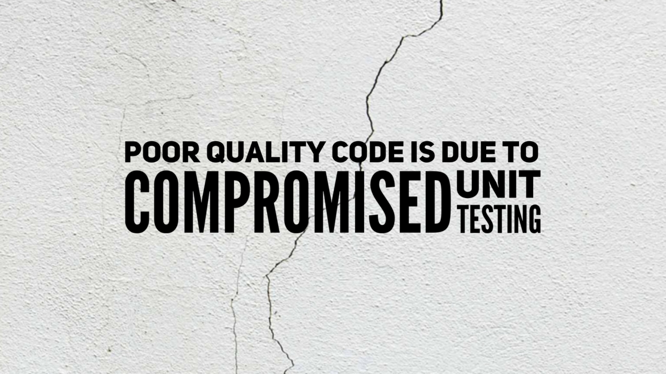 Poor quality code is due to compromised unit testing
